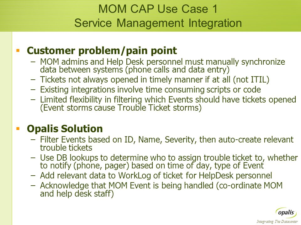 Integrating The Datacenter  Customer problem/pain point –MOM admins and Help Desk personnel must manually synchronize data between systems (phone calls and data entry) –Tickets not always opened in timely manner if at all (not ITIL) –Existing integrations involve time consuming scripts or code –Limited flexibility in filtering which Events should have tickets opened (Event storms cause Trouble Ticket storms)  Opalis Solution –Filter Events based on ID, Name, Severity, then auto-create relevant trouble tickets –Use DB lookups to determine who to assign trouble ticket to, whether to notify (phone, pager) based on time of day, type of Event –Add relevant data to WorkLog of ticket for HelpDesk personnel –Acknowledge that MOM Event is being handled (co-ordinate MOM and help desk staff)  Customer problem/pain point –MOM admins and Help Desk personnel must manually synchronize data between systems (phone calls and data entry) –Tickets not always opened in timely manner if at all (not ITIL) –Existing integrations involve time consuming scripts or code –Limited flexibility in filtering which Events should have tickets opened (Event storms cause Trouble Ticket storms)  Opalis Solution –Filter Events based on ID, Name, Severity, then auto-create relevant trouble tickets –Use DB lookups to determine who to assign trouble ticket to, whether to notify (phone, pager) based on time of day, type of Event –Add relevant data to WorkLog of ticket for HelpDesk personnel –Acknowledge that MOM Event is being handled (co-ordinate MOM and help desk staff) MOM CAP Use Case 1 Service Management Integration