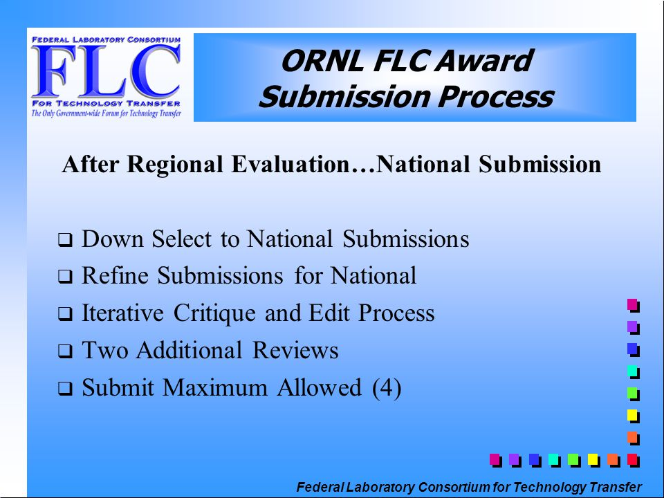 Federal Laboratory Consortium for Technology Transfer After Regional Evaluation…National Submission  Down Select to National Submissions  Refine Submissions for National  Iterative Critique and Edit Process  Two Additional Reviews  Submit Maximum Allowed (4) ORNL FLC Award Submission Process
