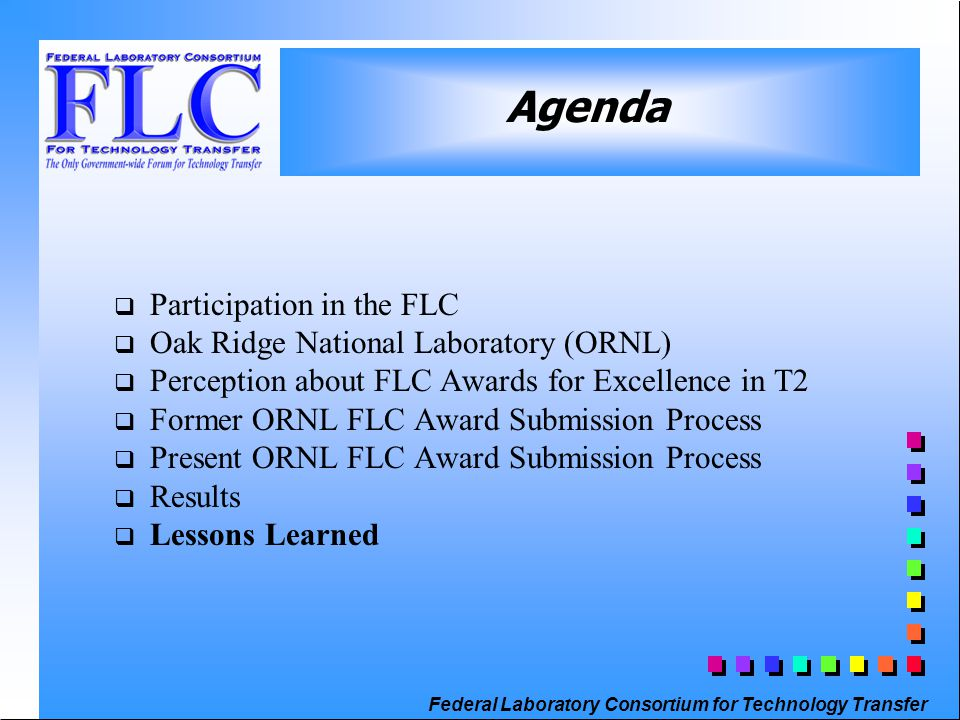 Federal Laboratory Consortium for Technology Transfer q Participation in the FLC q Oak Ridge National Laboratory (ORNL) q Perception about FLC Awards for Excellence in T2 q Former ORNL FLC Award Submission Process q Present ORNL FLC Award Submission Process q Results q Lessons Learned Agenda