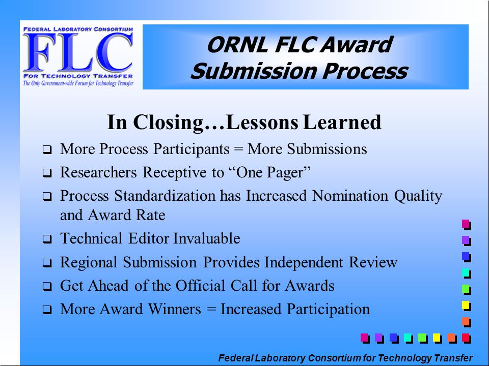 Federal Laboratory Consortium for Technology Transfer In Closing…Lessons Learned  More Process Participants = More Submissions  Researchers Receptive to One Pager  Process Standardization has Increased Nomination Quality and Award Rate  Technical Editor Invaluable  Regional Submission Provides Independent Review  Get Ahead of the Official Call for Awards  More Award Winners = Increased Participation ORNL FLC Award Submission Process