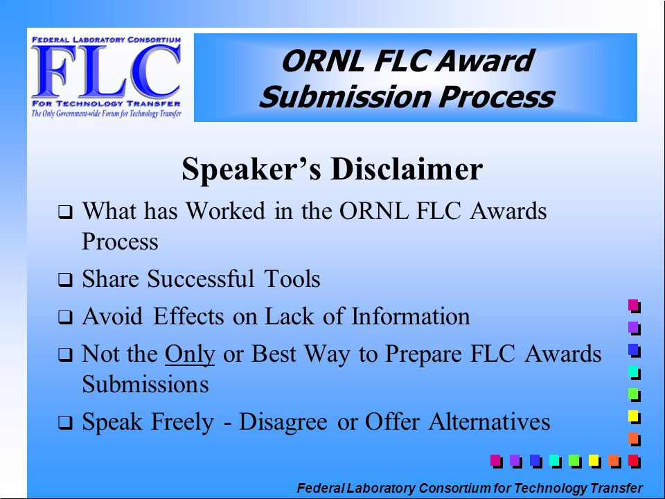 Federal Laboratory Consortium for Technology Transfer Speaker's Disclaimer  What has Worked in the ORNL FLC Awards Process  Share Successful Tools  Avoid Effects on Lack of Information  Not the Only or Best Way to Prepare FLC Awards Submissions  Speak Freely - Disagree or Offer Alternatives ORNL FLC Award Submission Process