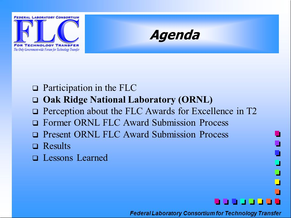 Federal Laboratory Consortium for Technology Transfer q Participation in the FLC q Oak Ridge National Laboratory (ORNL) q Perception about the FLC Awards for Excellence in T2 q Former ORNL FLC Award Submission Process q Present ORNL FLC Award Submission Process q Results q Lessons Learned Agenda