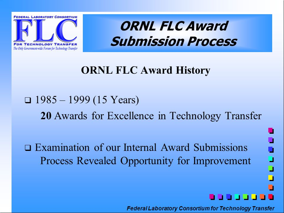 Federal Laboratory Consortium for Technology Transfer ORNL FLC Award History  1985 – 1999 (15 Years) 20 Awards for Excellence in Technology Transfer  Examination of our Internal Award Submissions Process Revealed Opportunity for Improvement ORNL FLC Award Submission Process
