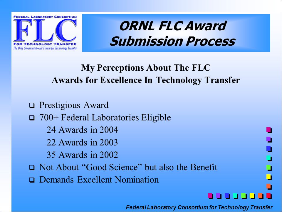 Federal Laboratory Consortium for Technology Transfer My Perceptions About The FLC Awards for Excellence In Technology Transfer  Prestigious Award  700+ Federal Laboratories Eligible 24 Awards in 2004 22 Awards in 2003 35 Awards in 2002  Not About Good Science but also the Benefit  Demands Excellent Nomination ORNL FLC Award Submission Process
