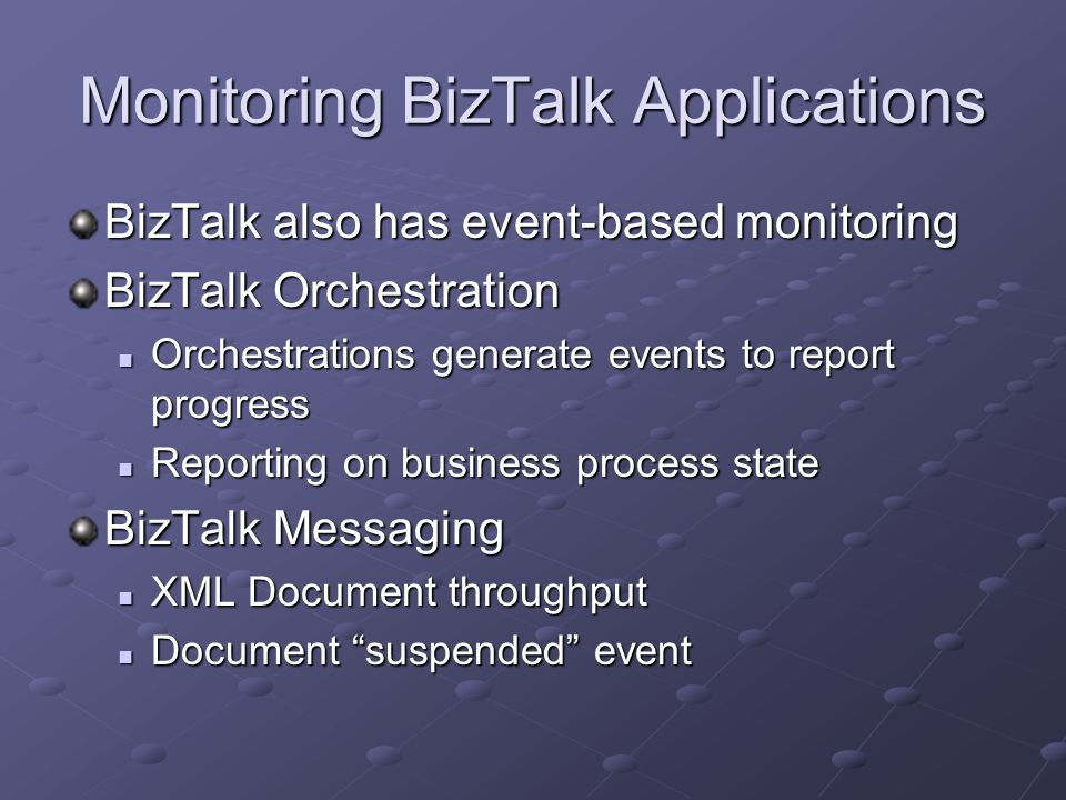 Monitoring BizTalk Applications BizTalk also has event-based monitoring BizTalk Orchestration Orchestrations generate events to report progress Orchestrations generate events to report progress Reporting on business process state Reporting on business process state BizTalk Messaging XML Document throughput XML Document throughput Document suspended event Document suspended event