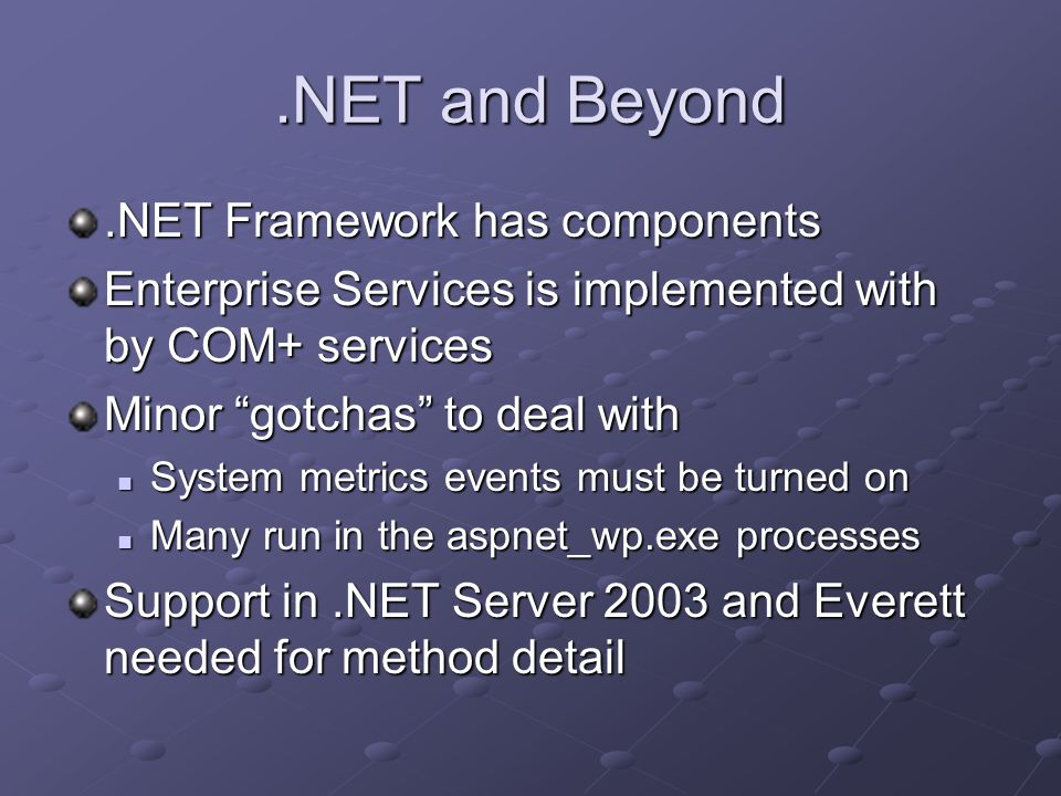 .NET and Beyond.NET Framework has components Enterprise Services is implemented with by COM+ services Minor gotchas to deal with System metrics events must be turned on System metrics events must be turned on Many run in the aspnet_wp.exe processes Many run in the aspnet_wp.exe processes Support in.NET Server 2003 and Everett needed for method detail
