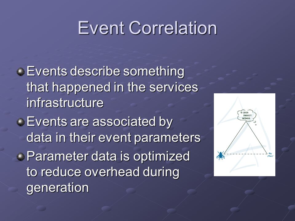 Event Correlation Events describe something that happened in the services infrastructure Events are associated by data in their event parameters Parameter data is optimized to reduce overhead during generation