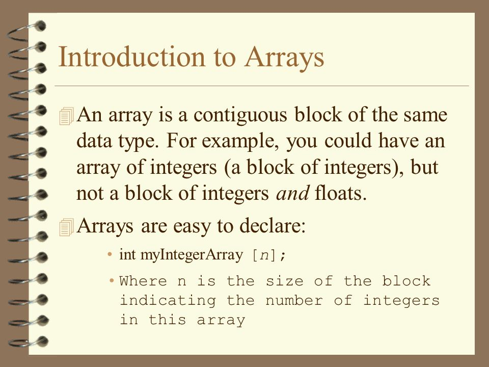 Introduction to Arrays 4 An array is a contiguous block of the same data type.