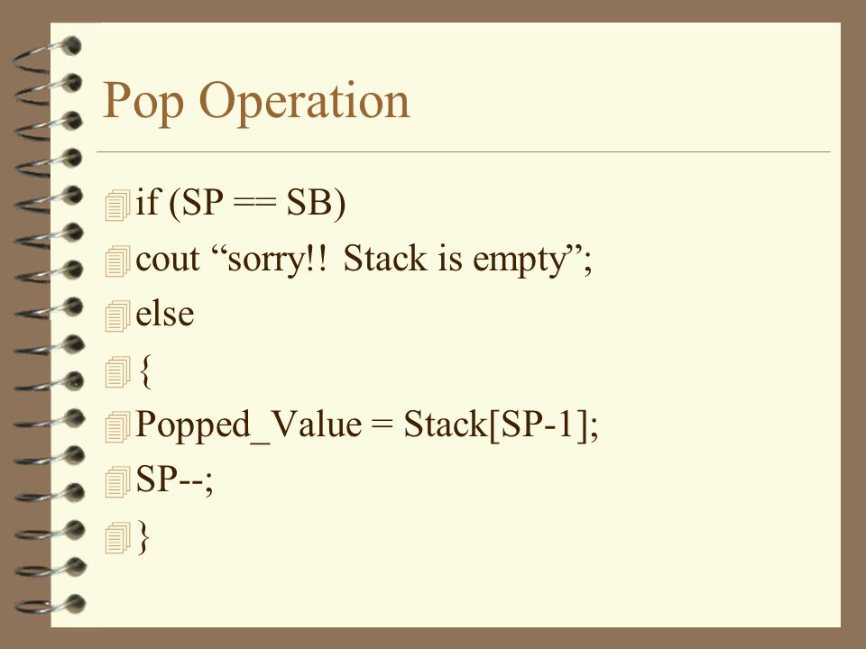 Pop Operation 4 Popped_Value = Stack[SP-1]; 4 SP--; 4 We cannot pop from an empty stack so we must check before popping 4 How