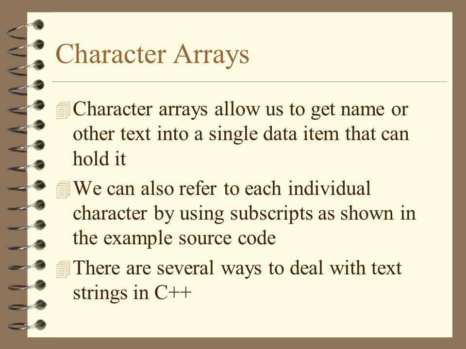 Character Arrays 4 Character arrays allow us to get name or other text into a single data item that can hold it 4 We can also refer to each individual character by using subscripts as shown in the example source code 4 There are several ways to deal with text strings in C++