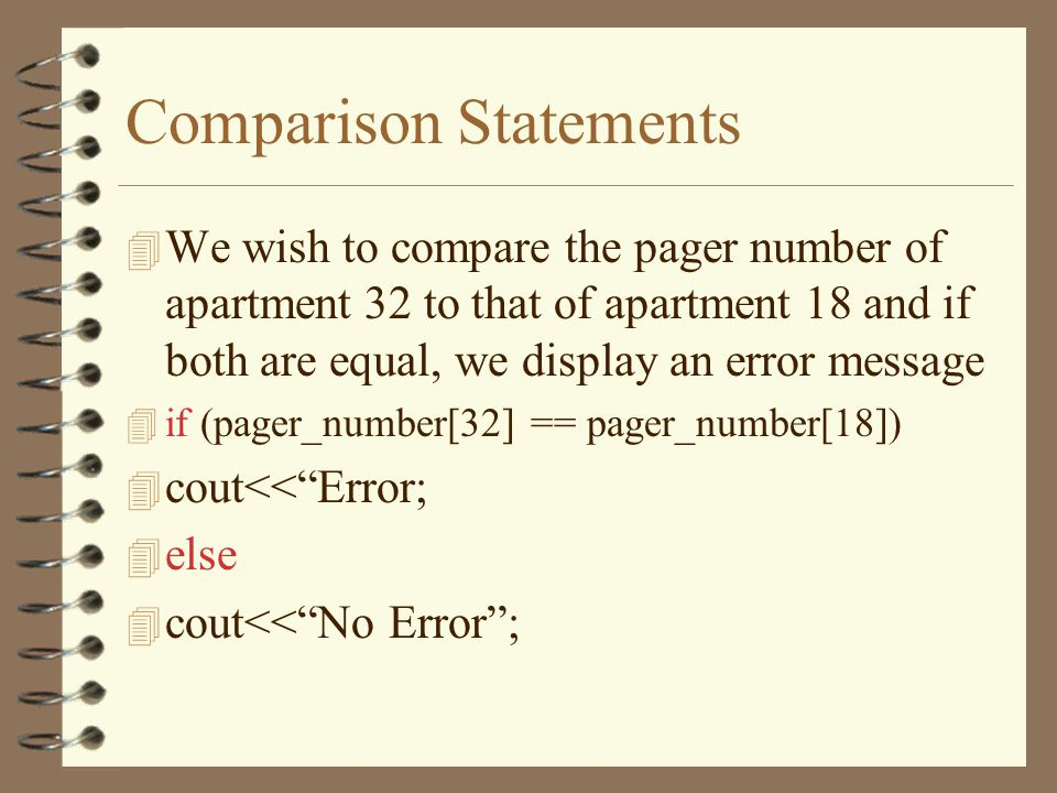 Comparison Statements 4 We wish to compare the pager number of apartment 32 to that of apartment 18 and if both are equal, we display an error message 4 if (pager_number[32] == pager_number[18]) 4 cout<< Error; 4 else 4 cout<< No Error ;