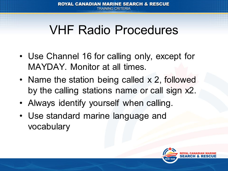 VHF Radio Procedures Use Channel 16 for calling only, except for MAYDAY.