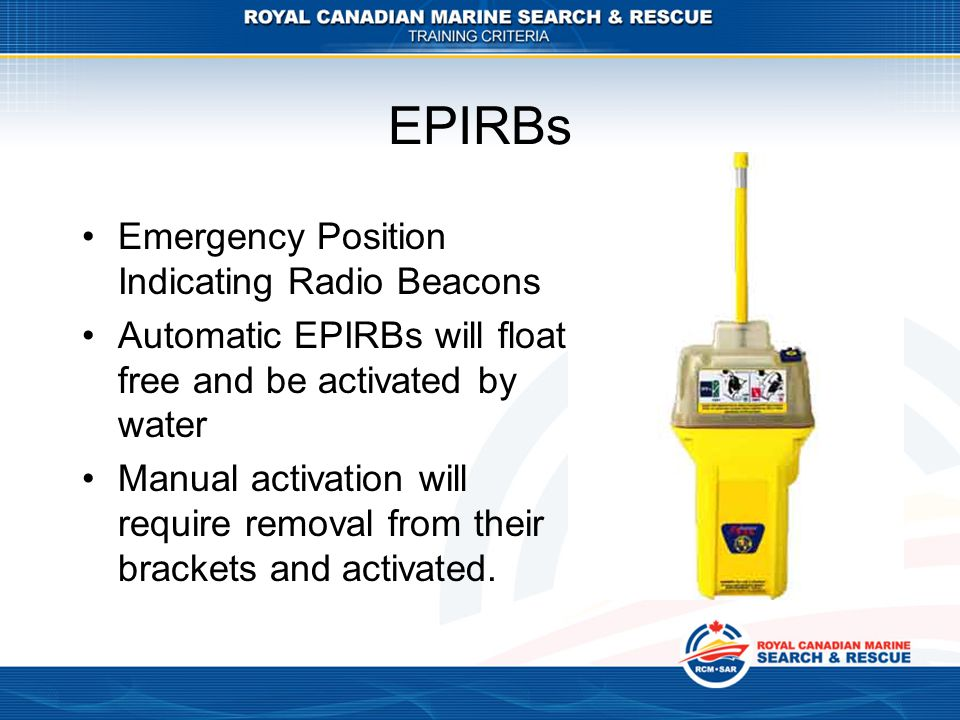EPIRBs Emergency Position Indicating Radio Beacons Automatic EPIRBs will float free and be activated by water Manual activation will require removal f