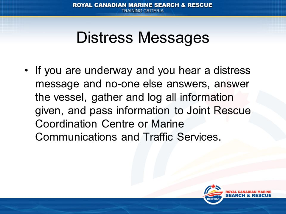 Distress Messages If you are underway and you hear a distress message and no-one else answers, answer the vessel, gather and log all information given, and pass information to Joint Rescue Coordination Centre or Marine Communications and Traffic Services.