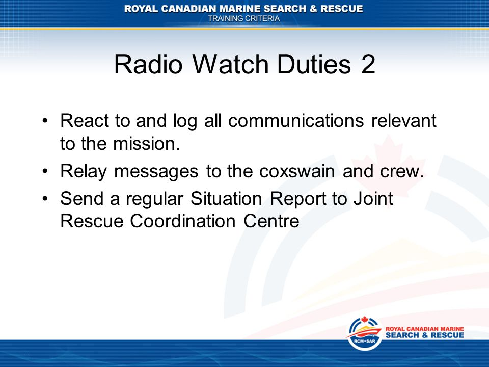 Radio Watch Duties 2 React to and log all communications relevant to the mission.