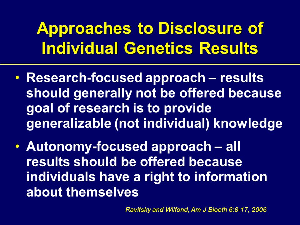 Approaches to Disclosure of Individual Genetics Results Research-focused approach – results should generally not be offered because goal of research is to provide generalizable (not individual) knowledge Autonomy-focused approach – all results should be offered because individuals have a right to information about themselves Ravitsky and Wilfond, Am J Bioeth 6:8-17, 2006