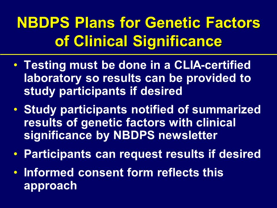 NBDPS Plans for Genetic Factors of Clinical Significance Testing must be done in a CLIA-certified laboratory so results can be provided to study participants if desired Study participants notified of summarized results of genetic factors with clinical significance by NBDPS newsletter Participants can request results if desired Informed consent form reflects this approach