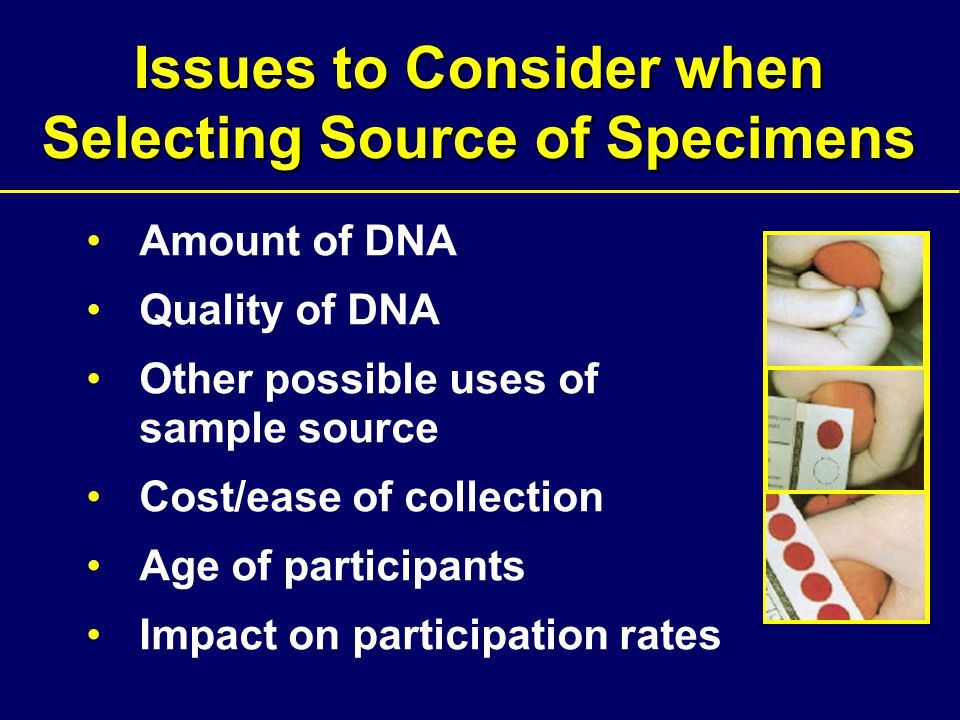 Issues to Consider when Selecting Source of Specimens Amount of DNA Quality of DNA Other possible uses of sample source Cost/ease of collection Age of participants Impact on participation rates