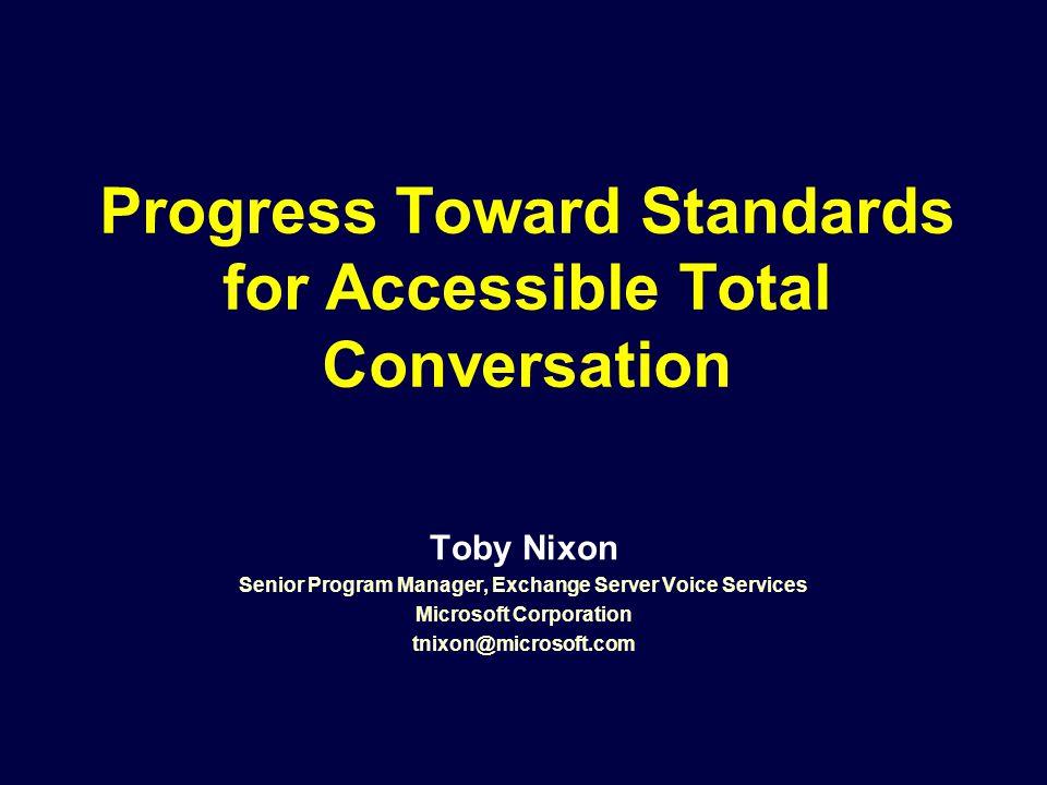 Progress Toward Standards for Accessible Total Conversation Toby Nixon Senior Program Manager, Exchange Server Voice Services Microsoft Corporation tnixon@microsoft.com