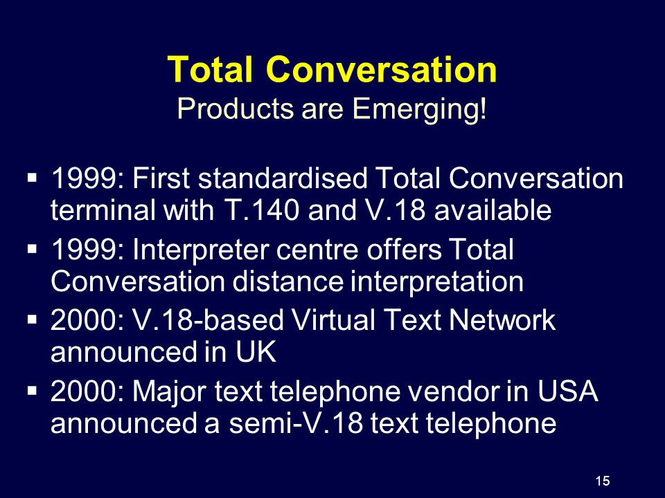 15 Total Conversation Products are Emerging!  1999: First standardised Total Conversation terminal with T.140 and V.18 available  1999: Interpreter