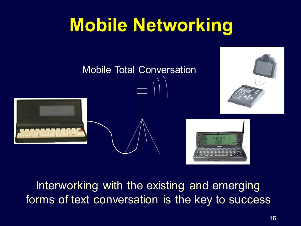 16 Mobile Networking Mobile Total Conversation Interworking with the existing and emerging forms of text conversation is the key to success