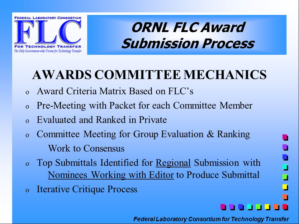 Federal Laboratory Consortium for Technology Transfer ORNL FLC Award Submission Process AWARDS COMMITTEE MECHANICS o Award Criteria Matrix Based on FLC's o Pre-Meeting with Packet for each Committee Member o Evaluated and Ranked in Private o Committee Meeting for Group Evaluation & Ranking Work to Consensus o Top Submittals Identified for Regional Submission with Nominees Working with Editor to Produce Submittal o Iterative Critique Process
