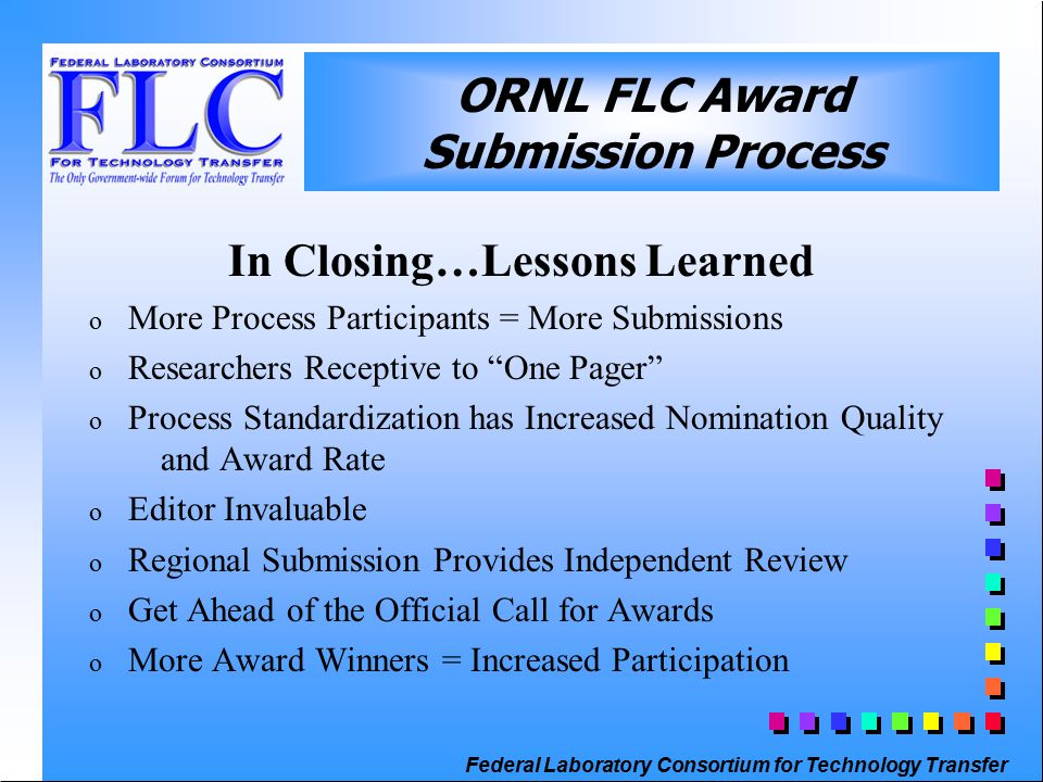 Federal Laboratory Consortium for Technology Transfer ORNL FLC Award Submission Process In Closing…Lessons Learned o More Process Participants = More Submissions o Researchers Receptive to One Pager o Process Standardization has Increased Nomination Quality and Award Rate o Editor Invaluable o Regional Submission Provides Independent Review o Get Ahead of the Official Call for Awards o More Award Winners = Increased Participation
