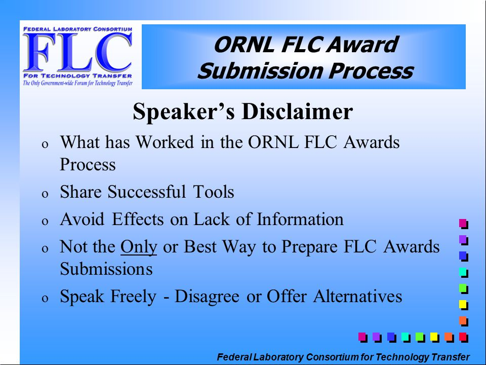 Federal Laboratory Consortium for Technology Transfer ORNL FLC Award Submission Process Speaker's Disclaimer o What has Worked in the ORNL FLC Awards Process o Share Successful Tools o Avoid Effects on Lack of Information o Not the Only or Best Way to Prepare FLC Awards Submissions o Speak Freely - Disagree or Offer Alternatives