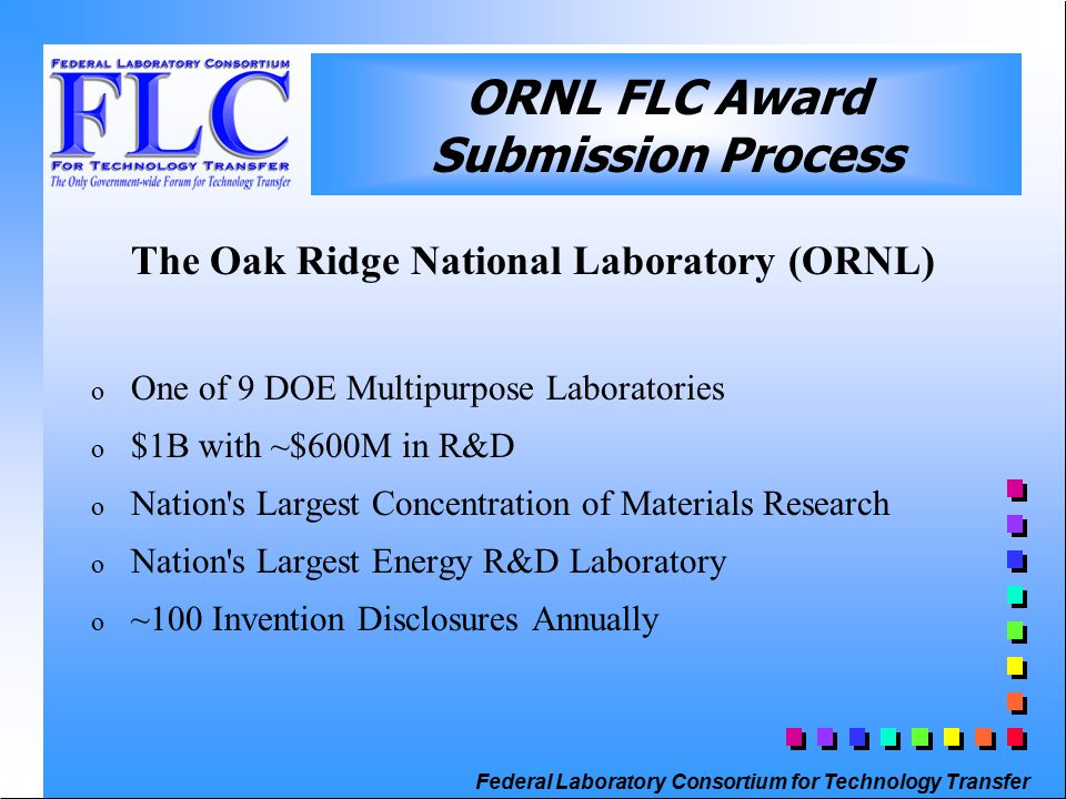 Federal Laboratory Consortium for Technology Transfer ORNL FLC Award Submission Process The Oak Ridge National Laboratory (ORNL) o One of 9 DOE Multipurpose Laboratories o $1B with ~$600M in R&D o Nation s Largest Concentration of Materials Research o Nation s Largest Energy R&D Laboratory o ~100 Invention Disclosures Annually
