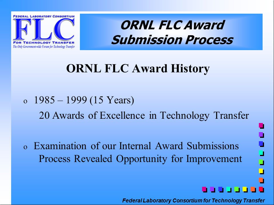 Federal Laboratory Consortium for Technology Transfer ORNL FLC Award Submission Process ORNL FLC Award History o 1985 – 1999 (15 Years) 20 Awards of Excellence in Technology Transfer o Examination of our Internal Award Submissions Process Revealed Opportunity for Improvement