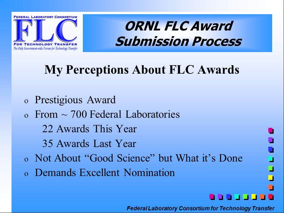 Federal Laboratory Consortium for Technology Transfer ORNL FLC Award Submission Process My Perceptions About FLC Awards o Prestigious Award o From ~ 700 Federal Laboratories 22 Awards This Year 35 Awards Last Year o Not About Good Science but What it's Done o Demands Excellent Nomination