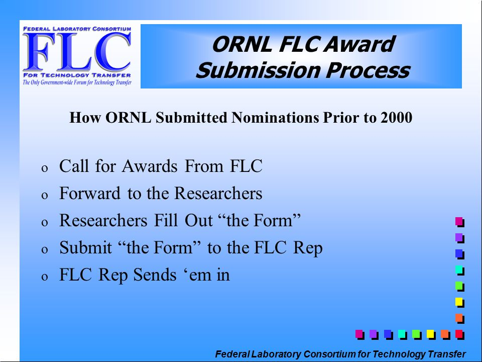 Federal Laboratory Consortium for Technology Transfer ORNL FLC Award Submission Process How ORNL Submitted Nominations Prior to 2000 o Call for Awards From FLC o Forward to the Researchers o Researchers Fill Out the Form o Submit the Form to the FLC Rep o FLC Rep Sends 'em in