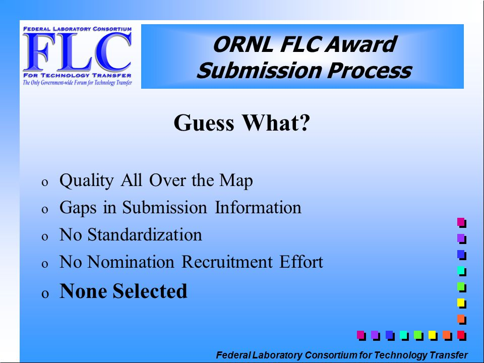 Federal Laboratory Consortium for Technology Transfer ORNL FLC Award Submission Process ORNL Process 2000 – Present o Prior to FLC Call for Awards, FLC Rep Notifies Researchers, TT Staff and Line Management o Request One Pager not the Form o R&D 100 Submissions Automatically Included o Reviewed by ORNL FLC Awards Committee o Efficient Selection and Critique Process
