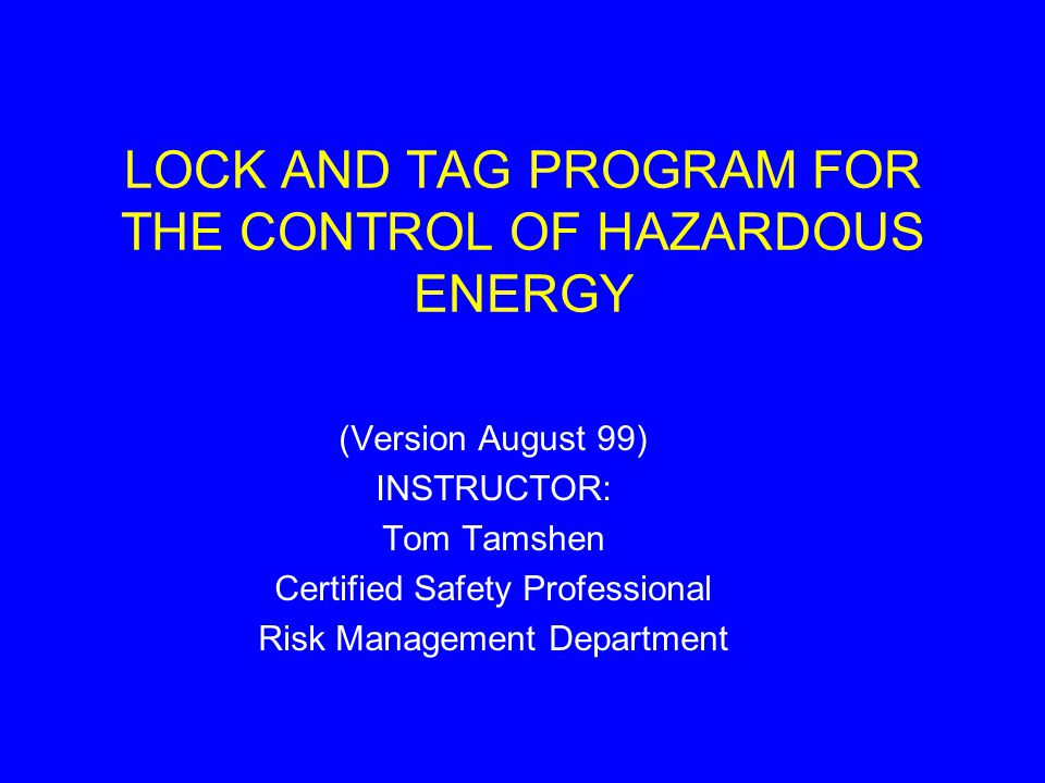 LOCK AND TAG PROGRAM FOR THE CONTROL OF HAZARDOUS ENERGY (Version August 99) INSTRUCTOR: Tom Tamshen Certified Safety Professional Risk Management Department