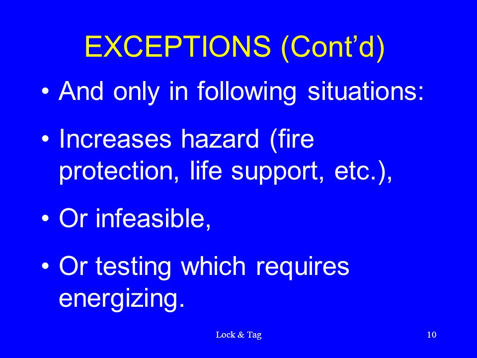 Lock & Tag10 EXCEPTIONS (Cont'd) And only in following situations: Increases hazard (fire protection, life support, etc.), Or infeasible, Or testing which requires energizing.