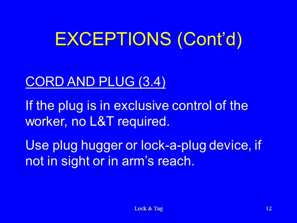Lock & Tag12 EXCEPTIONS (Cont'd) CORD AND PLUG (3.4) If the plug is in exclusive control of the worker, no L&T required.