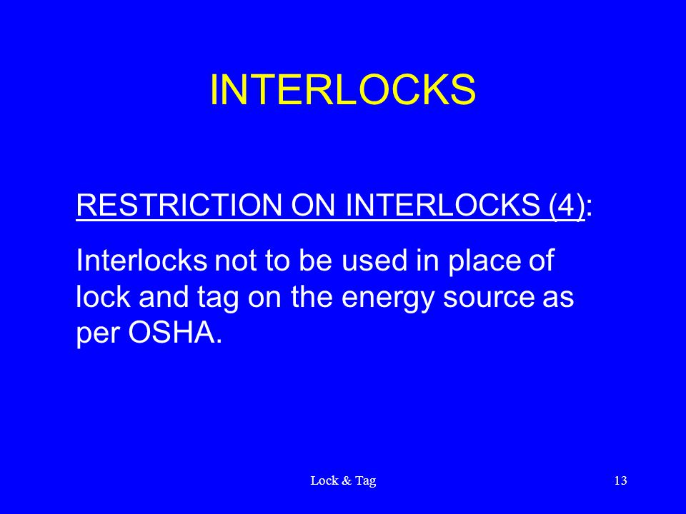 Lock & Tag13 INTERLOCKS RESTRICTION ON INTERLOCKS (4): Interlocks not to be used in place of lock and tag on the energy source as per OSHA.