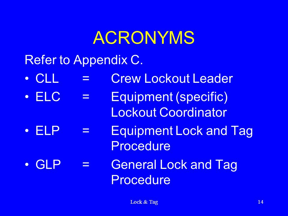 Lock & Tag14 ACRONYMS Refer to Appendix C. CLL=Crew Lockout Leader ELC=Equipment (specific) Lockout Coordinator ELP=Equipment Lock and Tag Procedure G