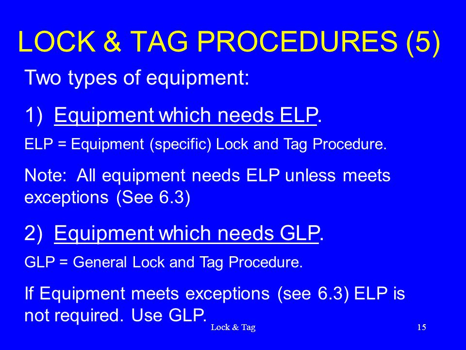 Lock & Tag15 LOCK & TAG PROCEDURES (5) Two types of equipment: 1) Equipment which needs ELP. ELP = Equipment (specific) Lock and Tag Procedure. Note: