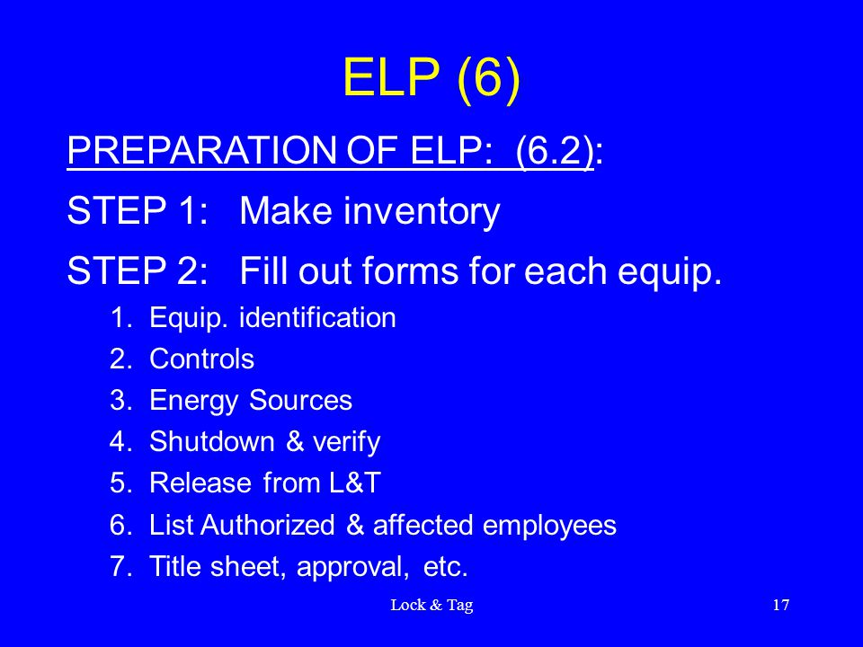 Lock & Tag17 ELP (6) PREPARATION OF ELP: (6.2): STEP 1:Make inventory STEP 2:Fill out forms for each equip. 1. Equip. identification 2. Controls 3. En