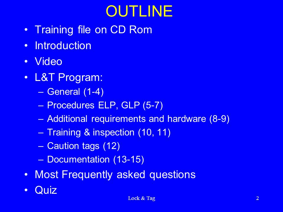 Lock & Tag2 OUTLINE Training file on CD Rom Introduction Video L&T Program: –General (1-4) –Procedures ELP, GLP (5-7) –Additional requirements and har