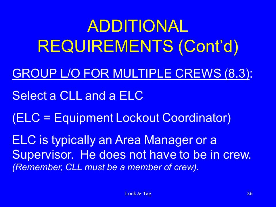 Lock & Tag26 ADDITIONAL REQUIREMENTS (Cont'd) GROUP L/O FOR MULTIPLE CREWS (8.3): Select a CLL and a ELC (ELC = Equipment Lockout Coordinator) ELC is