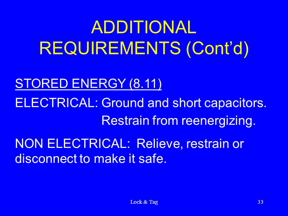 Lock & Tag33 ADDITIONAL REQUIREMENTS (Cont'd) STORED ENERGY (8.11) ELECTRICAL:Ground and short capacitors.