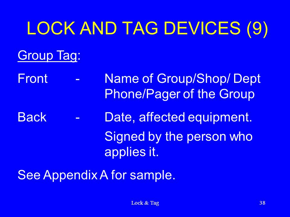 Lock & Tag38 LOCK AND TAG DEVICES (9) Group Tag: Front-Name of Group/Shop/ Dept Phone/Pager of the Group Back-Date, affected equipment.