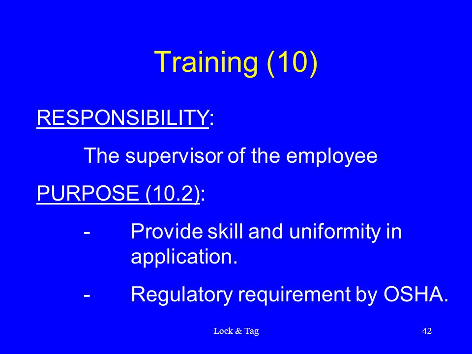 Lock & Tag42 Training (10) RESPONSIBILITY: The supervisor of the employee PURPOSE (10.2): -Provide skill and uniformity in application. -Regulatory re