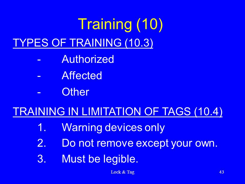 Lock & Tag43 Training (10) TYPES OF TRAINING (10.3) -Authorized -Affected -Other TRAINING IN LIMITATION OF TAGS (10.4) 1.Warning devices only 2.Do not remove except your own.