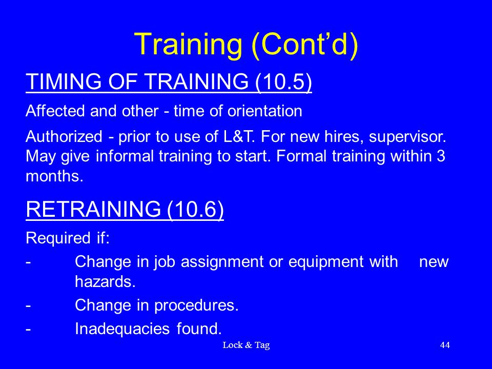 Lock & Tag44 Training (Cont'd) TIMING OF TRAINING (10.5) Affected and other - time of orientation Authorized - prior to use of L&T. For new hires, sup