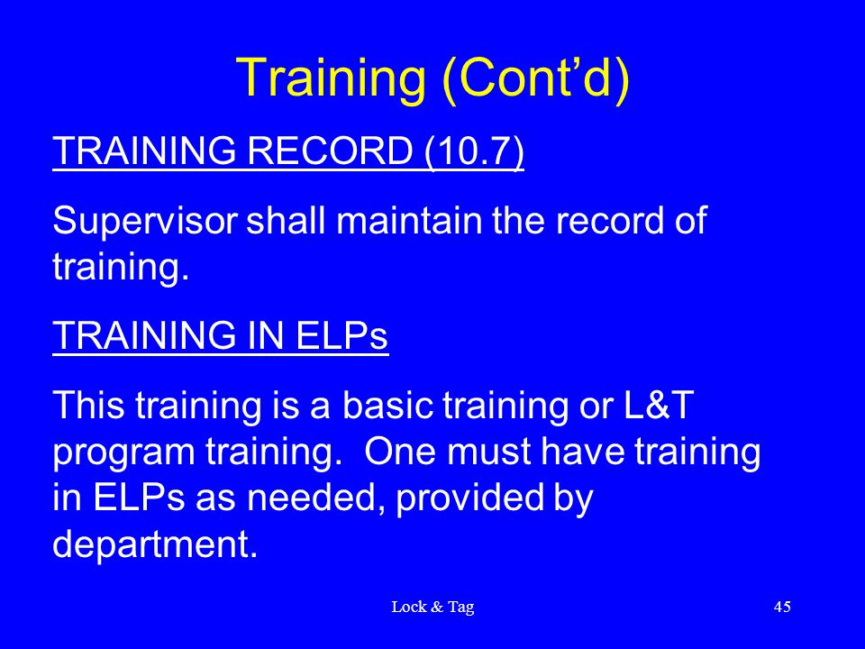 Lock & Tag45 Training (Cont'd) TRAINING RECORD (10.7) Supervisor shall maintain the record of training.