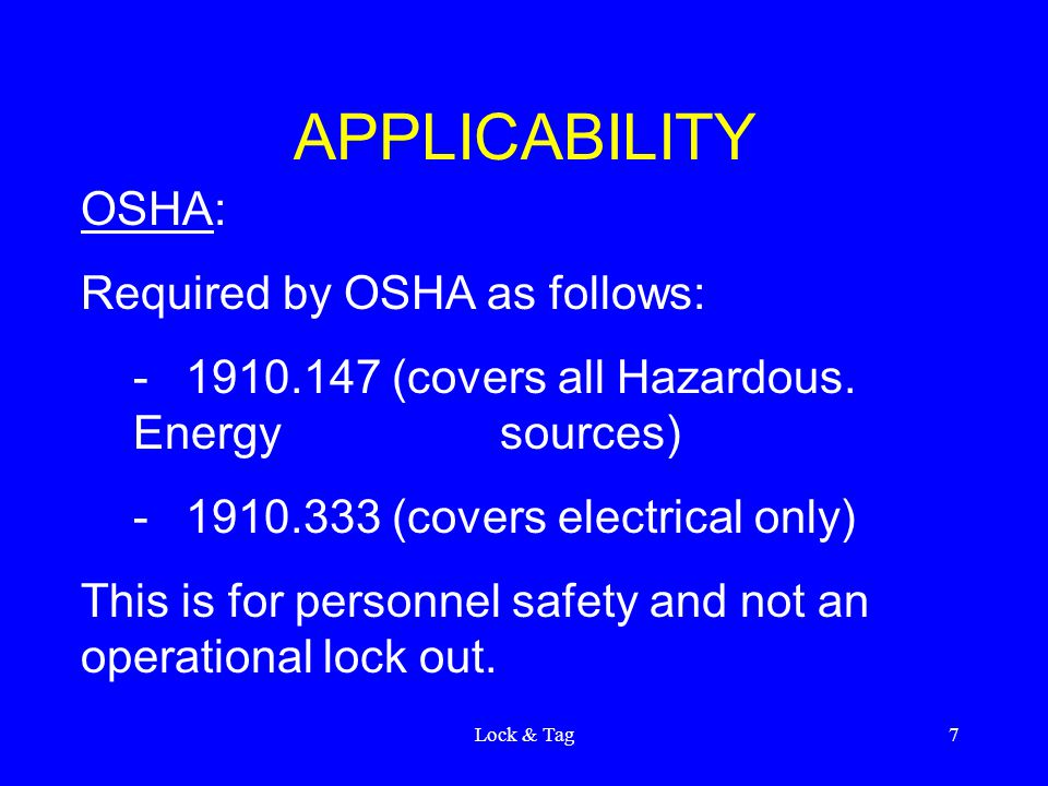 Lock & Tag7 APPLICABILITY OSHA: Required by OSHA as follows: -1910.147 (covers all Hazardous. Energy sources) -1910.333 (covers electrical only) This