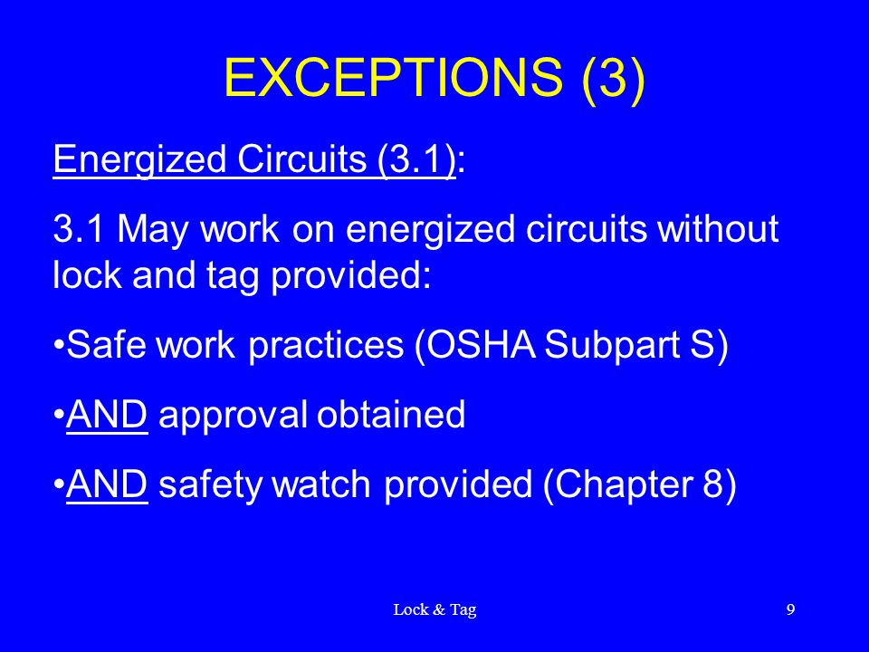 Lock & Tag9 EXCEPTIONS (3) Energized Circuits (3.1): 3.1 May work on energized circuits without lock and tag provided: Safe work practices (OSHA Subpart S) AND approval obtained AND safety watch provided (Chapter 8)